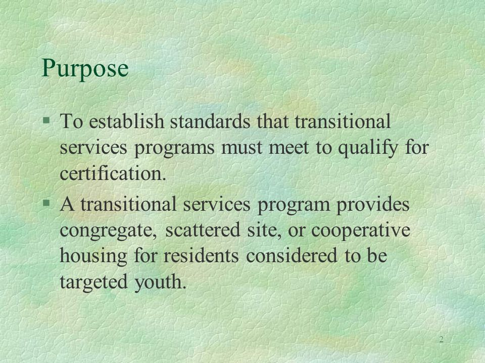 2 Purpose §To establish standards that transitional services programs must meet to qualify for certification.