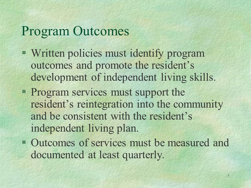 5 Program Outcomes §Written policies must identify program outcomes and promote the residents development of independent living skills.