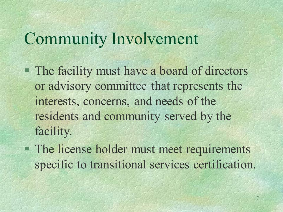 7 Community Involvement §The facility must have a board of directors or advisory committee that represents the interests, concerns, and needs of the residents and community served by the facility.