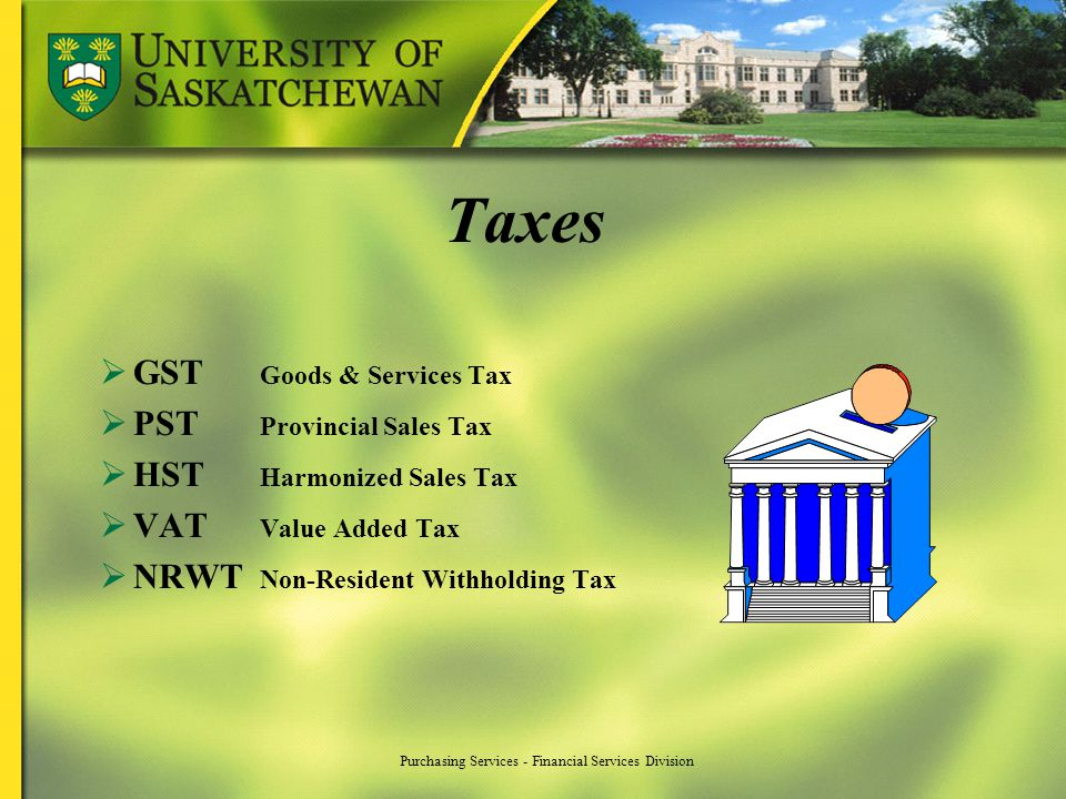 Taxes GST Goods & Services Tax PST Provincial Sales Tax HST Harmonized Sales Tax VAT Value Added Tax NRWT Non-Resident Withholding Tax