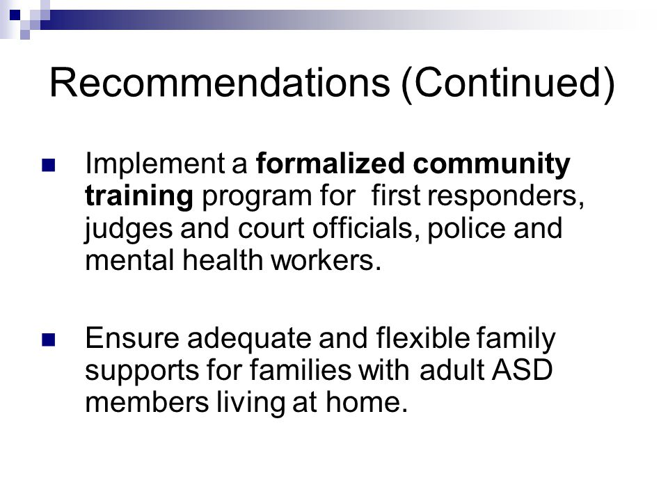 Recommendations (Continued) Implement a formalized community training program for first responders, judges and court officials, police and mental health workers.