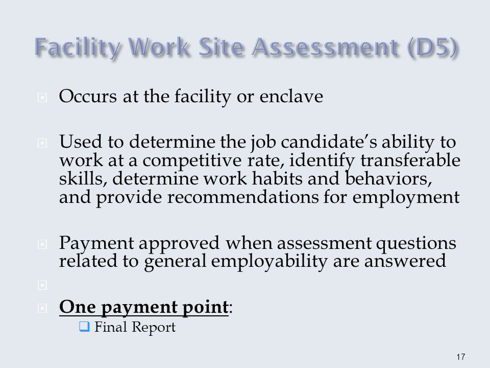 Occurs at the facility or enclave Used to determine the job candidates ability to work at a competitive rate, identify transferable skills, determine work habits and behaviors, and provide recommendations for employment Payment approved when assessment questions related to general employability are answered One payment point : Final Report 17