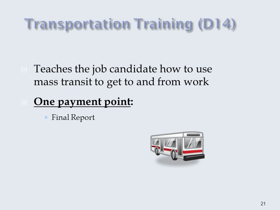 Teaches the job candidate how to use mass transit to get to and from work One payment point: Final Report 21