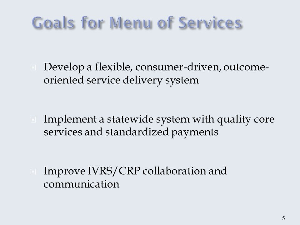 Develop a flexible, consumer-driven, outcome- oriented service delivery system Implement a statewide system with quality core services and standardized payments Improve IVRS/CRP collaboration and communication 5