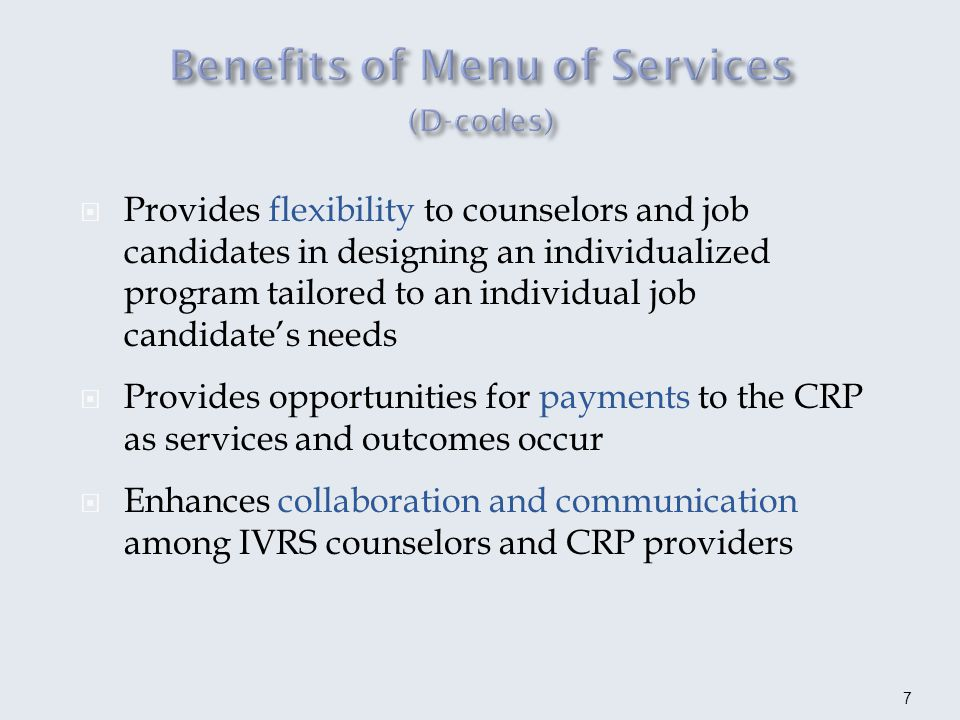 Provides flexibility to counselors and job candidates in designing an individualized program tailored to an individual job candidates needs Provides opportunities for payments to the CRP as services and outcomes occur Enhances collaboration and communication among IVRS counselors and CRP providers 7