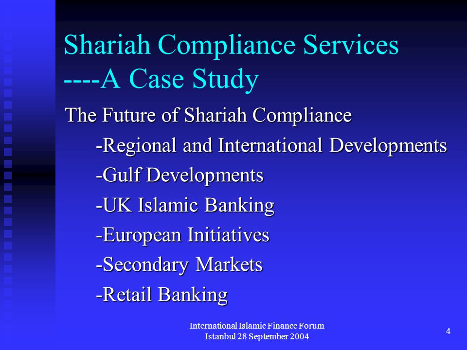 International Islamic Finance Forum Istanbul 28 September 2004 4 Shariah Compliance Services ----A Case Study The Future of Shariah Compliance -Regional and International Developments -Gulf Developments -UK Islamic Banking -European Initiatives -Secondary Markets -Retail Banking