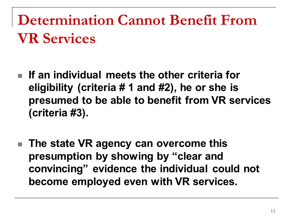 11 Determination Cannot Benefit From VR Services If an individual meets the other criteria for eligibility (criteria # 1 and #2), he or she is presumed to be able to benefit from VR services (criteria #3).