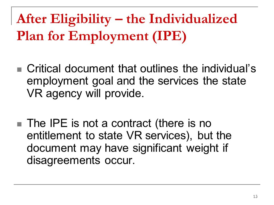 13 After Eligibility – the Individualized Plan for Employment (IPE) Critical document that outlines the individuals employment goal and the services the state VR agency will provide.