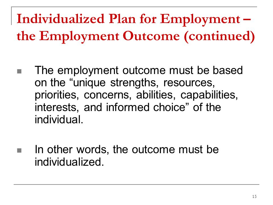 15 Individualized Plan for Employment – the Employment Outcome (continued) The employment outcome must be based on the unique strengths, resources, priorities, concerns, abilities, capabilities, interests, and informed choice of the individual.
