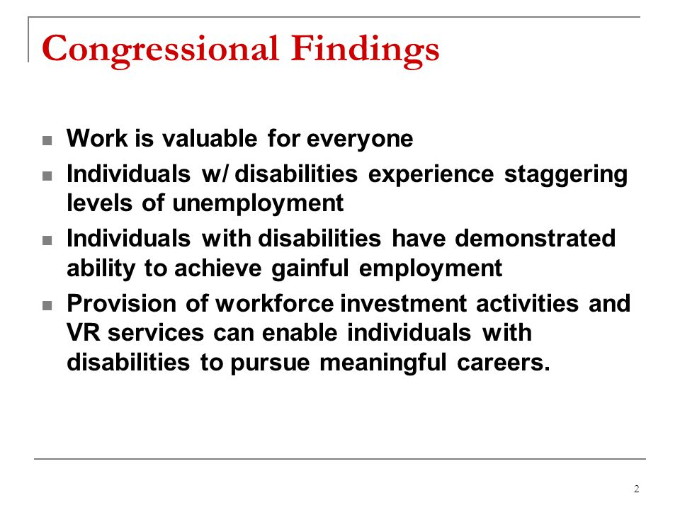 2 Congressional Findings Work is valuable for everyone Individuals w/ disabilities experience staggering levels of unemployment Individuals with disabilities have demonstrated ability to achieve gainful employment Provision of workforce investment activities and VR services can enable individuals with disabilities to pursue meaningful careers.