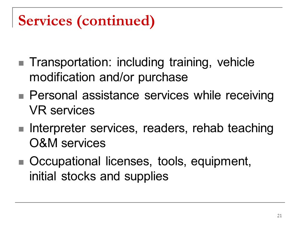 21 Services (continued) Transportation: including training, vehicle modification and/or purchase Personal assistance services while receiving VR services Interpreter services, readers, rehab teaching O&M services Occupational licenses, tools, equipment, initial stocks and supplies