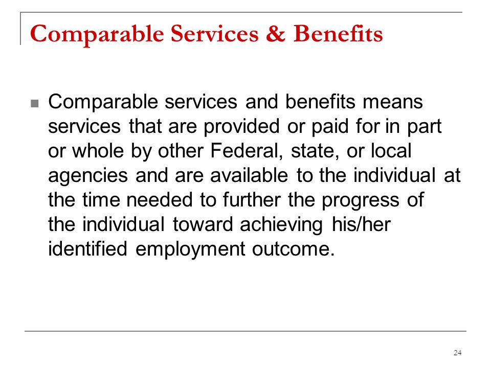 24 Comparable Services & Benefits Comparable services and benefits means services that are provided or paid for in part or whole by other Federal, state, or local agencies and are available to the individual at the time needed to further the progress of the individual toward achieving his/her identified employment outcome.