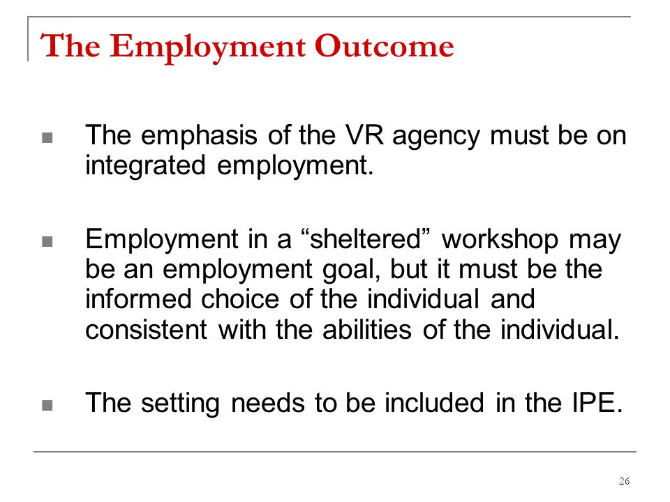 26 The Employment Outcome The emphasis of the VR agency must be on integrated employment.