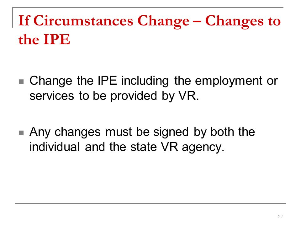 27 If Circumstances Change – Changes to the IPE Change the IPE including the employment or services to be provided by VR. Any changes must be signed b