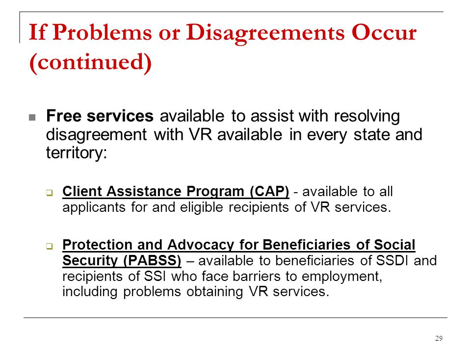29 If Problems or Disagreements Occur (continued) Free services available to assist with resolving disagreement with VR available in every state and territory: Client Assistance Program (CAP) - available to all applicants for and eligible recipients of VR services.