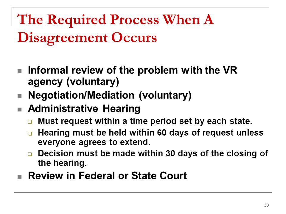 30 The Required Process When A Disagreement Occurs Informal review of the problem with the VR agency (voluntary) Negotiation/Mediation (voluntary) Administrative Hearing Must request within a time period set by each state.