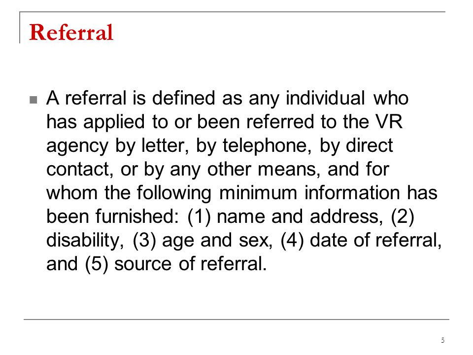 5 Referral A referral is defined as any individual who has applied to or been referred to the VR agency by letter, by telephone, by direct contact, or