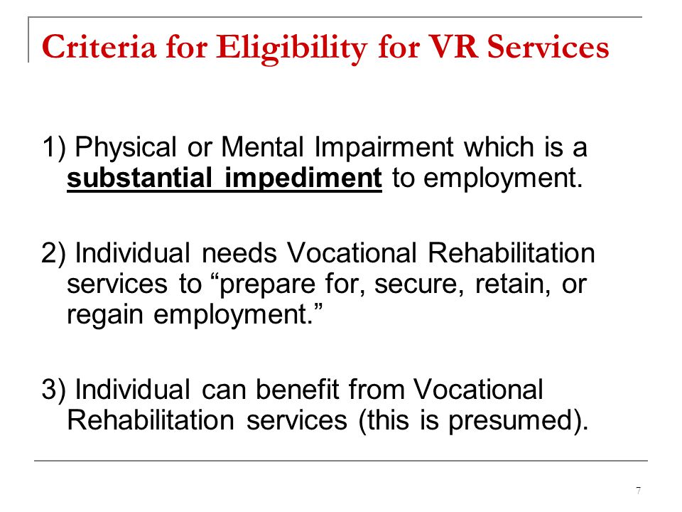 7 Criteria for Eligibility for VR Services 1) Physical or Mental Impairment which is a substantial impediment to employment.
