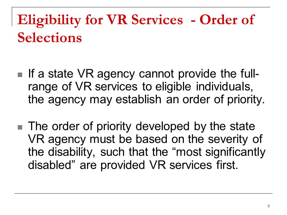 9 Eligibility for VR Services - Order of Selections If a state VR agency cannot provide the full- range of VR services to eligible individuals, the agency may establish an order of priority.