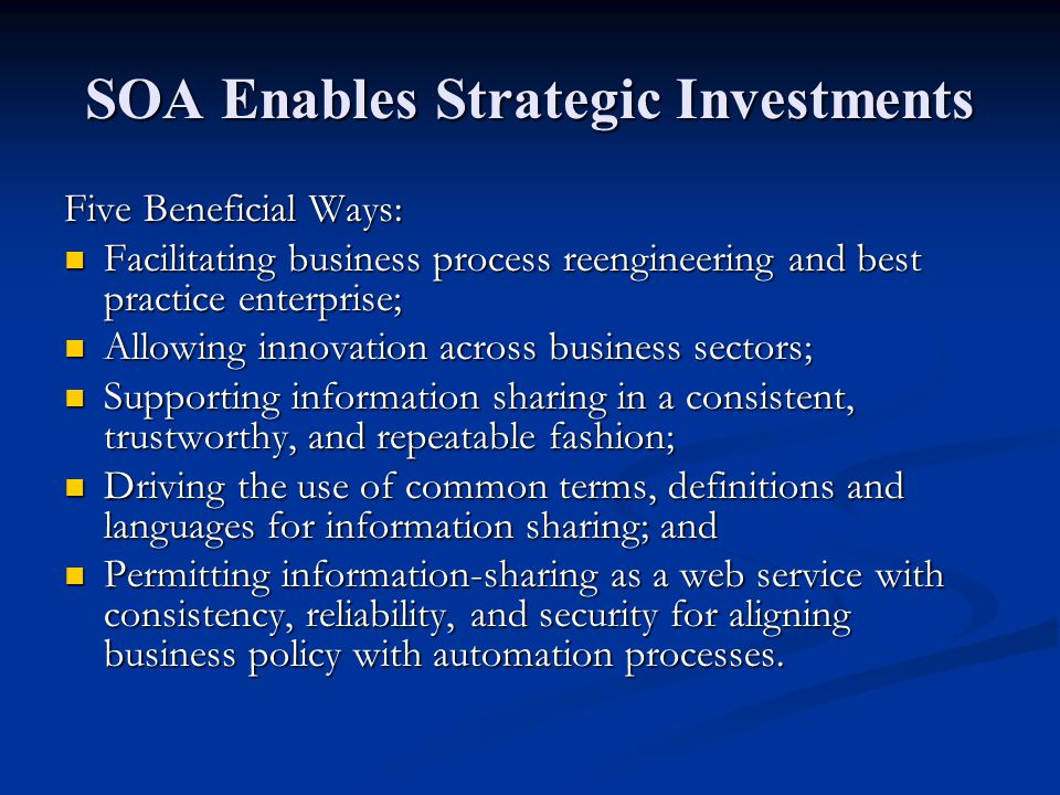 SOA Enables Strategic Investments Five Beneficial Ways: Facilitating business process reengineering and best practice enterprise; Facilitating busines