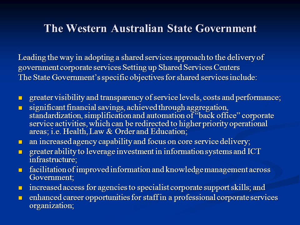 The Western Australian State Government Leading the way in adopting a shared services approach to the delivery of government corporate services Settin