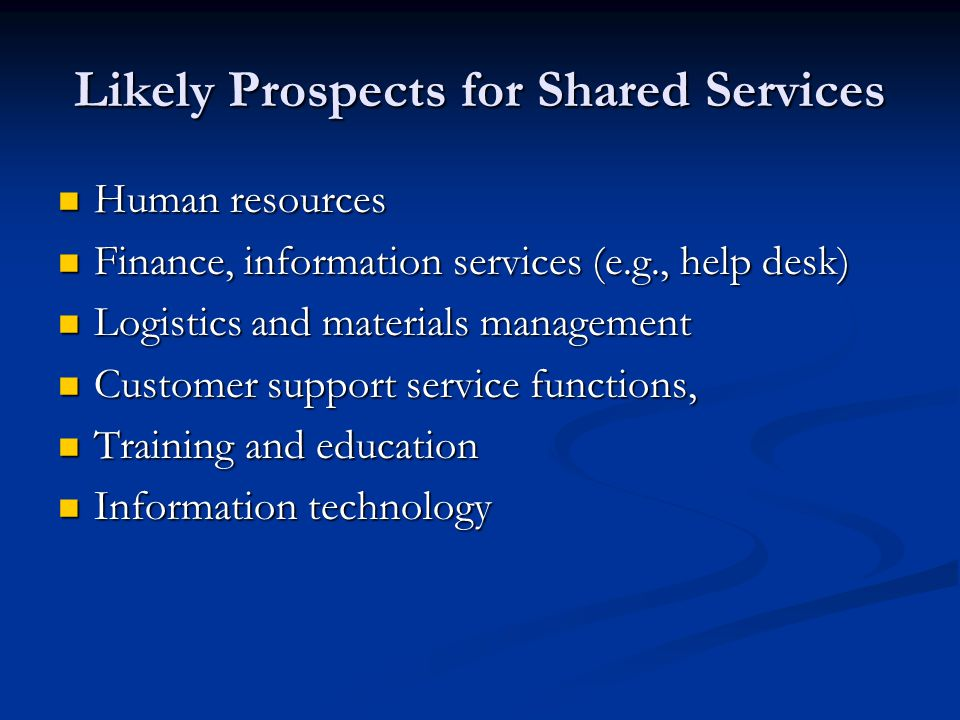 Likely Prospects for Shared Services Human resources Human resources Finance, information services (e.g., help desk) Finance, information services (e.