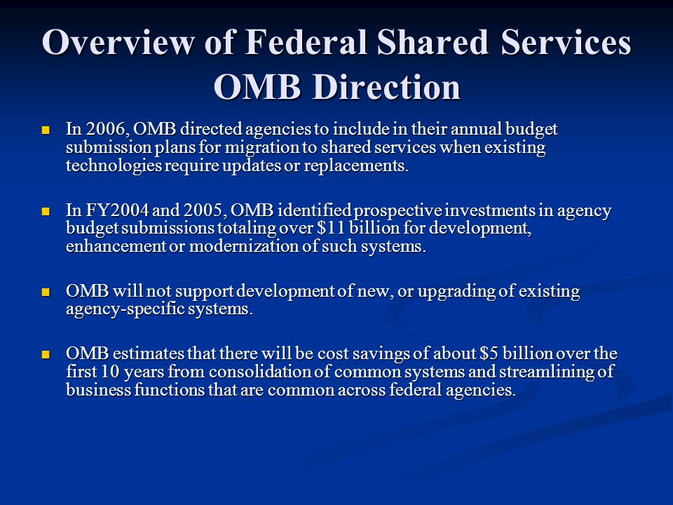 Overview of Federal Shared Services OMB Direction In 2006, OMB directed agencies to include in their annual budget submission plans for migration to s