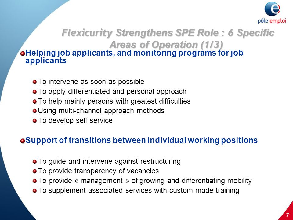 7 Flexicurit y Strengthens SPE Role : 6 Specific Areas of Operation (1/3) Helping job applicants, and monitoring programs for job applicants To intervene as soon as possible To apply differentiated and personal approach To help mainly persons with greatest difficulties Using multi-channel approach methods To develop self-service Support of transitions between individual working positions To guide and intervene against restructuring To provide transparency of vacancies To provide « management » of growing and differentiating mobility To supplement associated services with custom-made training