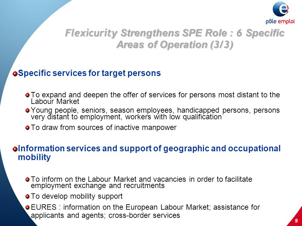 9 Flexicurit y Strengthens SPE Role : 6 Specific Areas of Operation (3/3) Specific services for target persons To expand and deepen the offer of services for persons most distant to the Labour Market Young people, seniors, season employees, handicapped persons, persons very distant to employment, workers with low qualification To draw from sources of inactive manpower Information services and support of geographic and occupational mobility To inform on the Labour Market and vacancies in order to facilitate employment exchange and recruitments To develop mobility support EURES : information on the European Labour Market; assistance for applicants and agents; cross-border services