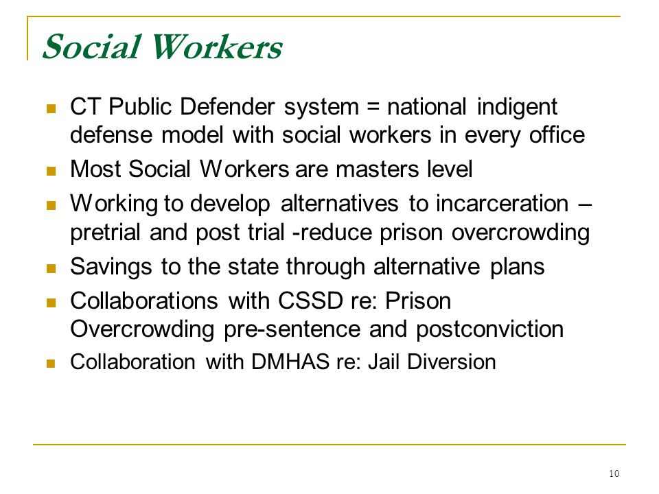 10 Social Workers CT Public Defender system = national indigent defense model with social workers in every office Most Social Workers are masters leve