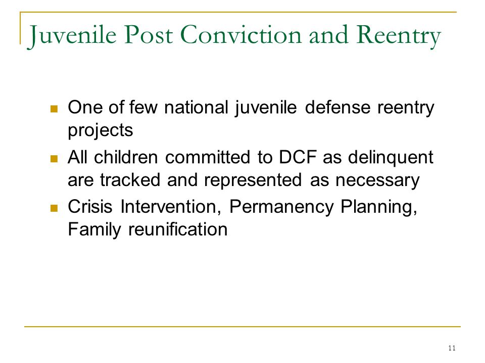 11 Juvenile Post Conviction and Reentry One of few national juvenile defense reentry projects All children committed to DCF as delinquent are tracked