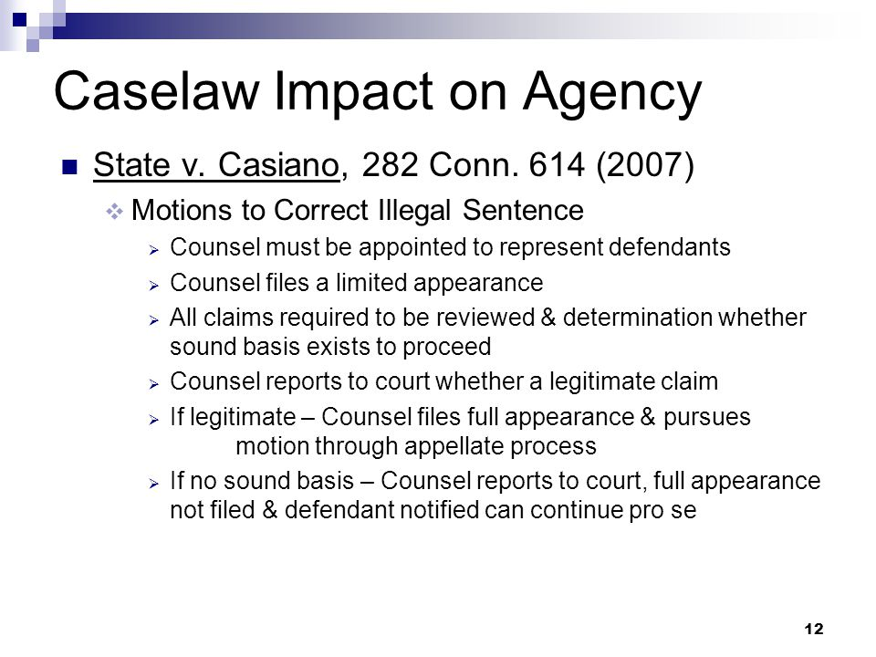12 Caselaw Impact on Agency State v. Casiano, 282 Conn. 614 (2007) Motions to Correct Illegal Sentence Counsel must be appointed to represent defendan