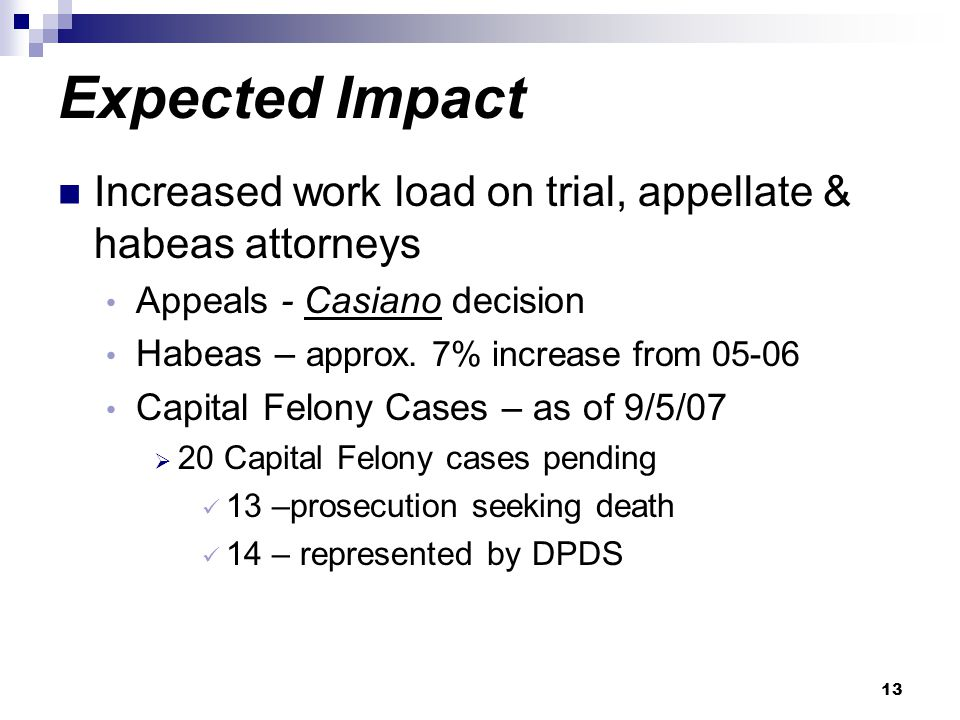 13 Expected Impact Increased work load on trial, appellate & habeas attorneys Appeals - Casiano decision Habeas – approx. 7% increase from 05-06 Capit