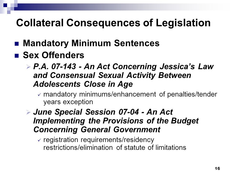 16 Collateral Consequences of Legislation Mandatory Minimum Sentences Sex Offenders P.A. 07-143 - An Act Concerning Jessicas Law and Consensual Sexual