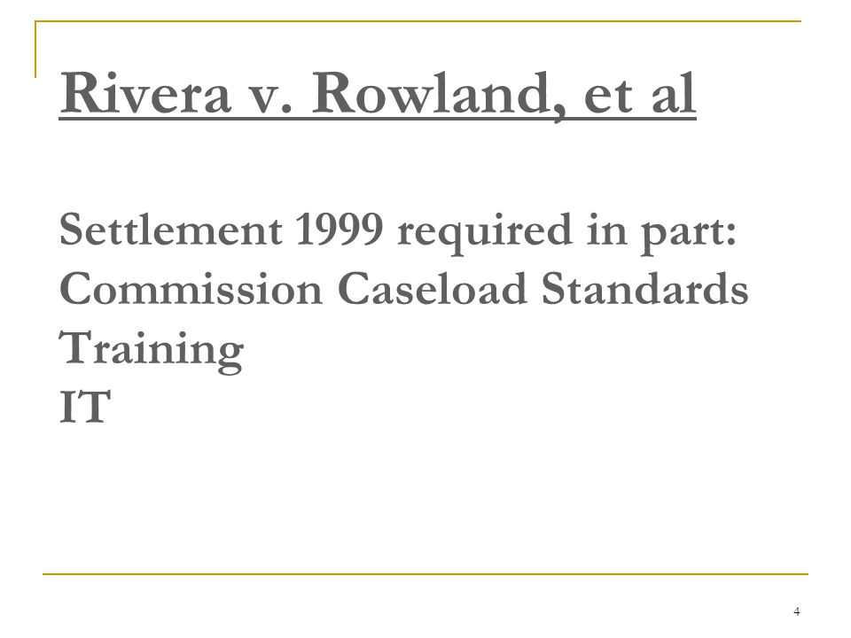 4 Rivera v. Rowland, et al Settlement 1999 required in part: Commission Caseload Standards Training IT