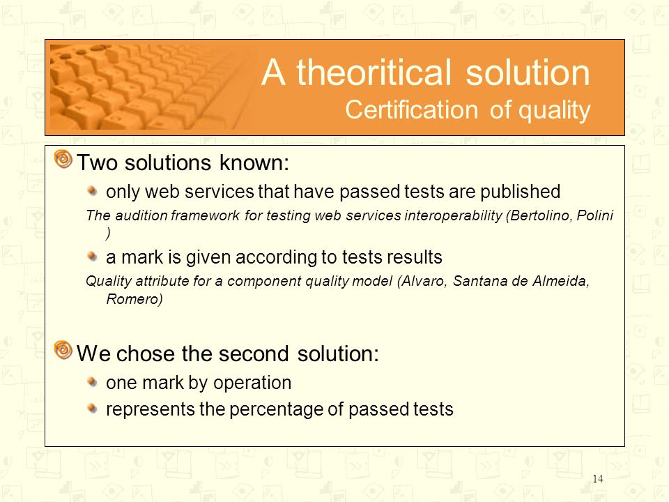14 A theoritical solution Certification of quality Two solutions known: only web services that have passed tests are published The audition framework for testing web services interoperability (Bertolino, Polini ) a mark is given according to tests results Quality attribute for a component quality model (Alvaro, Santana de Almeida, Romero) We chose the second solution: one mark by operation represents the percentage of passed tests