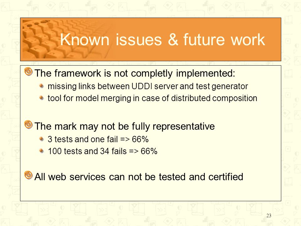 23 Known issues & future work The framework is not completly implemented: missing links between UDDI server and test generator tool for model merging in case of distributed composition The mark may not be fully representative 3 tests and one fail => 66% 100 tests and 34 fails => 66% All web services can not be tested and certified