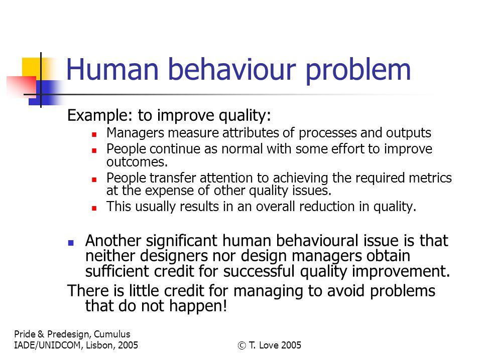 Pride & Predesign, Cumulus IADE/UNIDCOM, Lisbon, 2005© T. Love 2005 Human behaviour problem Example: to improve quality: Managers measure attributes o