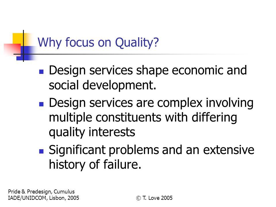 Pride & Predesign, Cumulus IADE/UNIDCOM, Lisbon, 2005© T. Love 2005 Why focus on Quality? Design services shape economic and social development. Desig