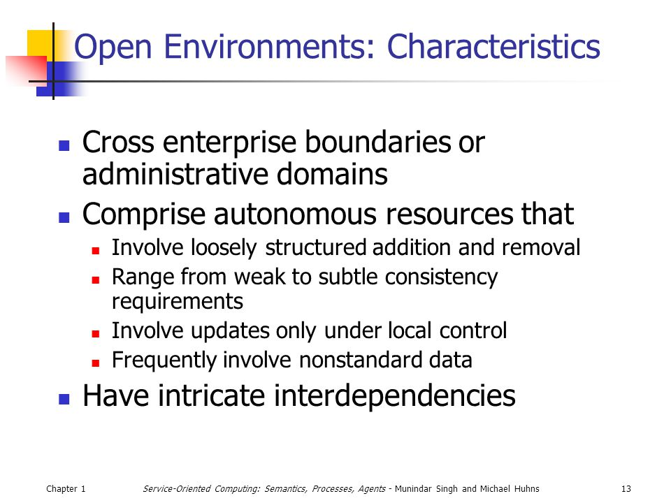 Chapter 113Service-Oriented Computing: Semantics, Processes, Agents - Munindar Singh and Michael Huhns Open Environments: Characteristics Cross enterprise boundaries or administrative domains Comprise autonomous resources that Involve loosely structured addition and removal Range from weak to subtle consistency requirements Involve updates only under local control Frequently involve nonstandard data Have intricate interdependencies