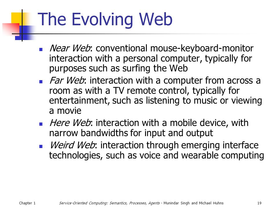 Chapter 119Service-Oriented Computing: Semantics, Processes, Agents - Munindar Singh and Michael Huhns The Evolving Web Near Web: conventional mouse-keyboard-monitor interaction with a personal computer, typically for purposes such as surfing the Web Far Web: interaction with a computer from across a room as with a TV remote control, typically for entertainment, such as listening to music or viewing a movie Here Web: interaction with a mobile device, with narrow bandwidths for input and output Weird Web: interaction through emerging interface technologies, such as voice and wearable computing