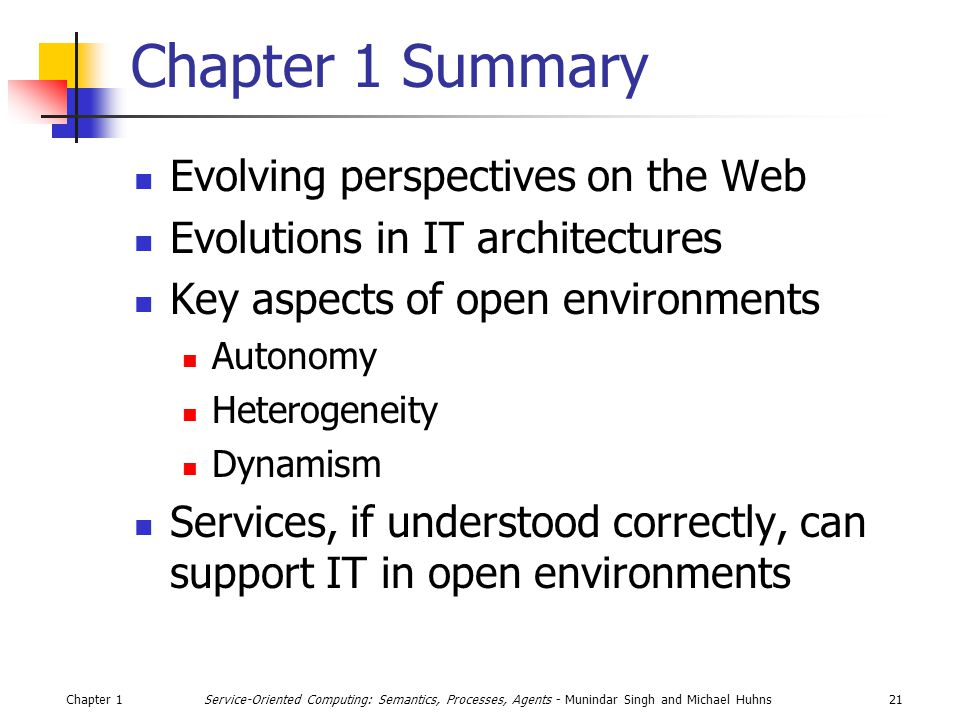 Chapter 121Service-Oriented Computing: Semantics, Processes, Agents - Munindar Singh and Michael Huhns Chapter 1 Summary Evolving perspectives on the Web Evolutions in IT architectures Key aspects of open environments Autonomy Heterogeneity Dynamism Services, if understood correctly, can support IT in open environments