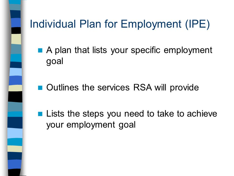 Individual Plan for Employment (IPE) A plan that lists your specific employment goal Outlines the services RSA will provide Lists the steps you need to take to achieve your employment goal