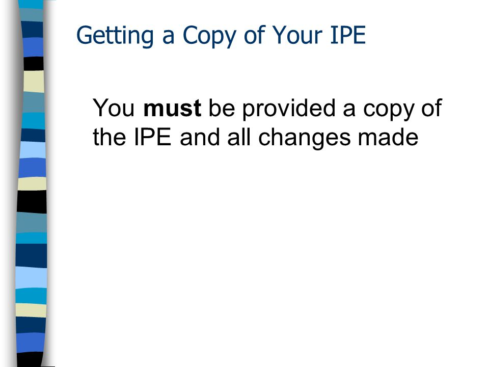 Getting a Copy of Your IPE You must be provided a copy of the IPE and all changes made