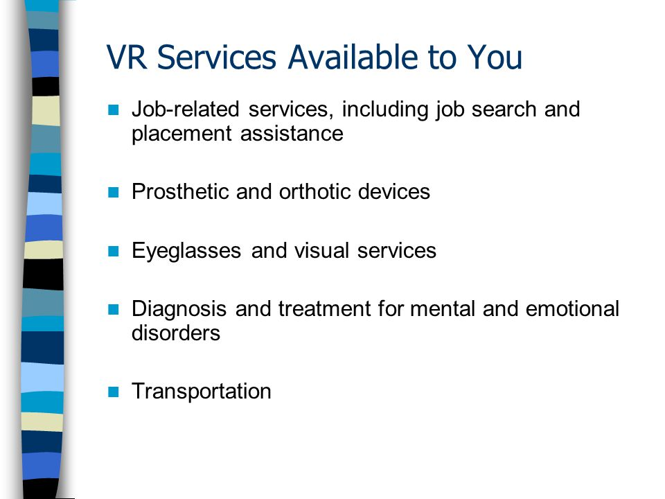 VR Services Available to You Job-related services, including job search and placement assistance Prosthetic and orthotic devices Eyeglasses and visual services Diagnosis and treatment for mental and emotional disorders Transportation