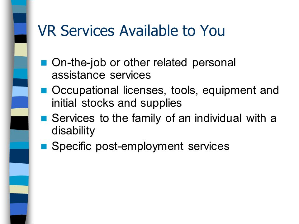 VR Services Available to You On-the-job or other related personal assistance services Occupational licenses, tools, equipment and initial stocks and supplies Services to the family of an individual with a disability Specific post-employment services