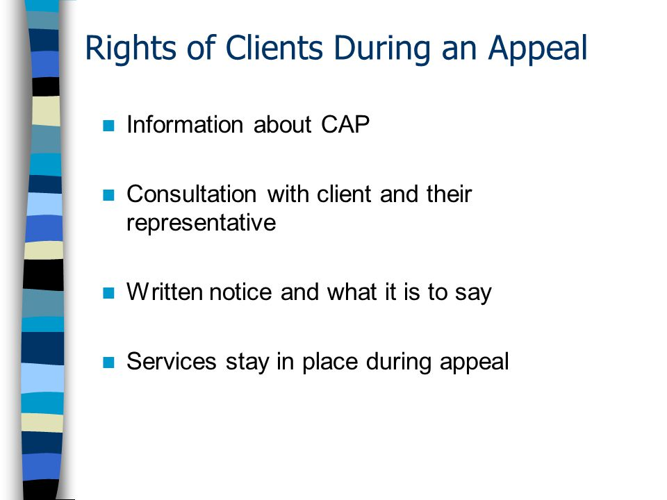 Rights of Clients During an Appeal Information about CAP Consultation with client and their representative Written notice and what it is to say Services stay in place during appeal