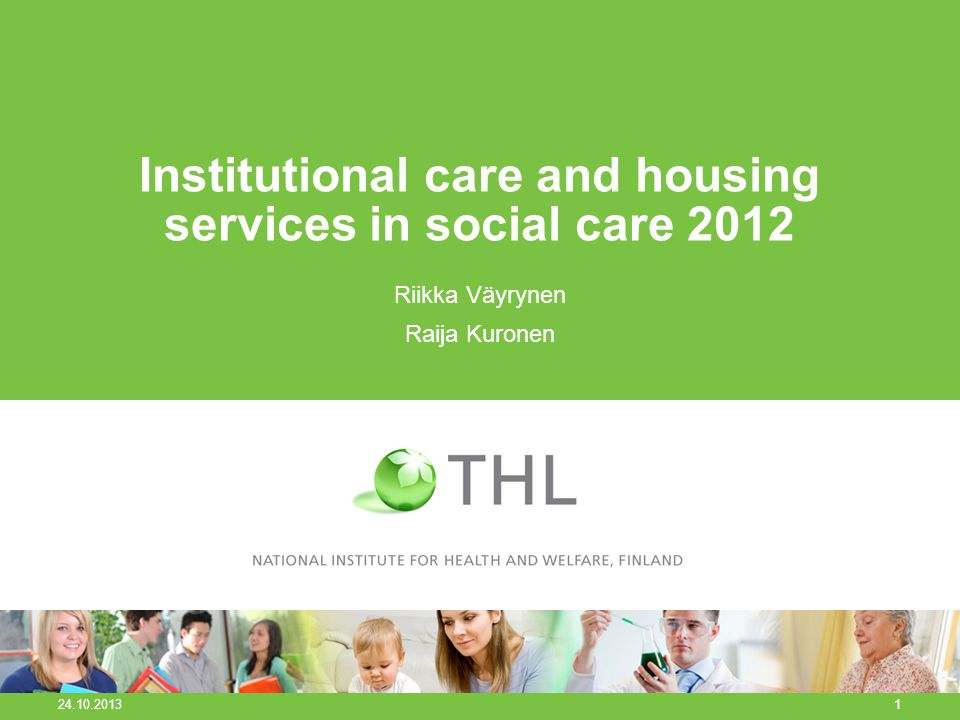 Institutional care and housing services in social care 2012 Riikka Väyrynen Raija Kuronen 24.10.2013 1