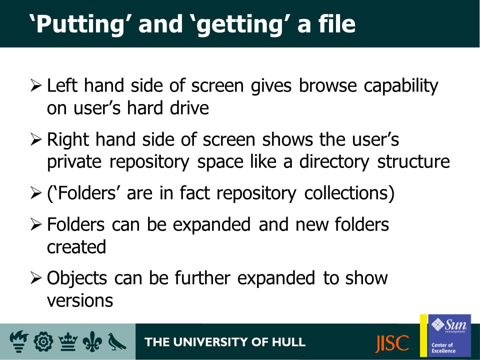 Putting and getting a file Left hand side of screen gives browse capability on users hard drive Right hand side of screen shows the users private repository space like a directory structure (Folders are in fact repository collections) Folders can be expanded and new folders created Objects can be further expanded to show versions