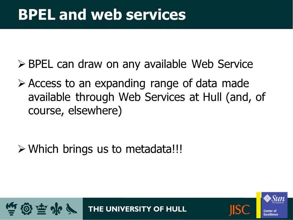 BPEL and web services BPEL can draw on any available Web Service Access to an expanding range of data made available through Web Services at Hull (and, of course, elsewhere) Which brings us to metadata!!!
